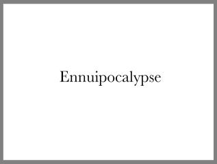 Ennuipocalypse