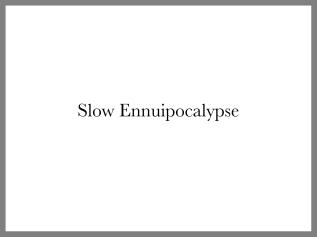 Slow Ennuipocalypse